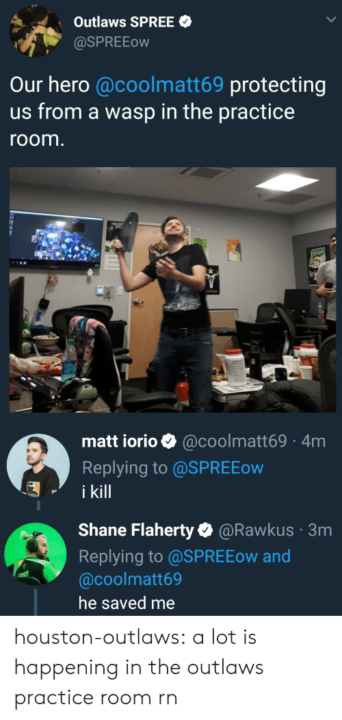 hous: Outlaws SPREE  aSPREEow  Our hero @coolmatt69 protecting  us from a wasp in the practice  room  HOUS  lin   matt iorio @coolmatt69 4m  Replying to @SPREEow  i kill   Shane Flaherty@Rawkus  Replying to @SPREEow and  @coolmatt69  he saved me  3m houston-outlaws:  a lot is happening in the outlaws practice room rn