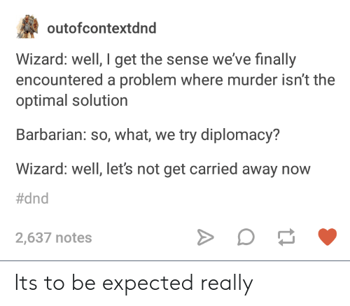 optimal: outofcontextdnd  Wizard: well, I get the sense we've finally  encountered a problem where murder isn't the  optimal solution  Barbarian: so, what, we try diplomacy?  Wizard: well, let's not get carried away now  #dnd  2,637 notes Its to be expected really