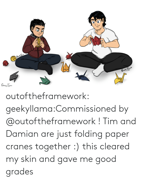 skin: outoftheframework:  geekyllama:Commissioned by @outoftheframework ! Tim and Damian are just folding paper cranes together :) this cleared my skin and gave me good grades