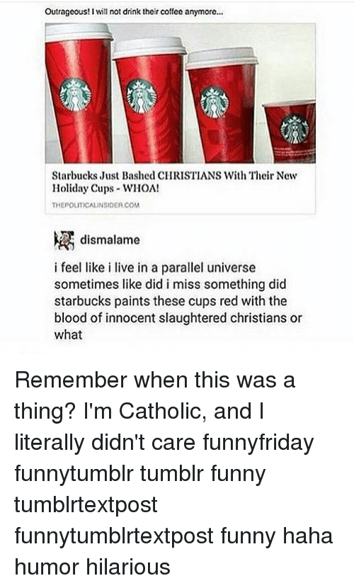 parallel universes: Outrageous! Iwill not drink theircoffee anymore...  Starbucks Just Bashed CHRISTIANS With Their New  Holiday Cups WHOA!  THEPOLITYCALINSIDEA COM  dismalame  i feel like i live in a parallel universe  sometimes like did i miss something did  starbucks paints these cups red with the  blood of innocent slaughtered christians or  what Remember when this was a thing? I'm Catholic, and I literally didn't care funnyfriday funnytumblr tumblr funny tumblrtextpost funnytumblrtextpost funny haha humor hilarious