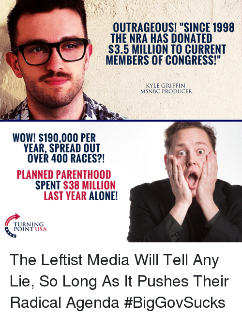 "Being Alone, Memes, and Wow: OUTRAGEOUS! ""SINCE 1998  THE NRA HAS DONATED  $3.5 MILLION TO CURRENT  MEMBERS OF CONGRESS!""  KYLE GRIFFIN  MSNBC PRODUCER  WOW! $190,000 PER  YEAR, SPREAD OUT  OVER 400 RACES?!  PLANNED PARENTHOOD  SPENT $38 MILLION  LAST YEAR ALONE!  TURNING  POINT USA The Leftist Media Will Tell Any Lie, So Long As It Pushes Their Radical Agenda #BigGovSucks"