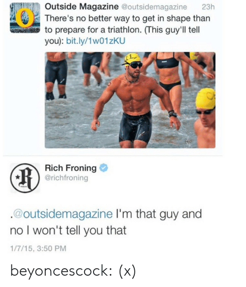 Social Media, Target, and Tumblr: Outside Magazine @outsidemagazine 23h  There's no better way to get in shape than  to prepare for a triathlon. (This guy'll tell  you): bit.ly/1w01zKU  Rich Froning  @richfroning  @outsidemagazine I'm that guy and  no l won't tell you that  1/7/15, 3:50 PM beyoncescock:  (x)