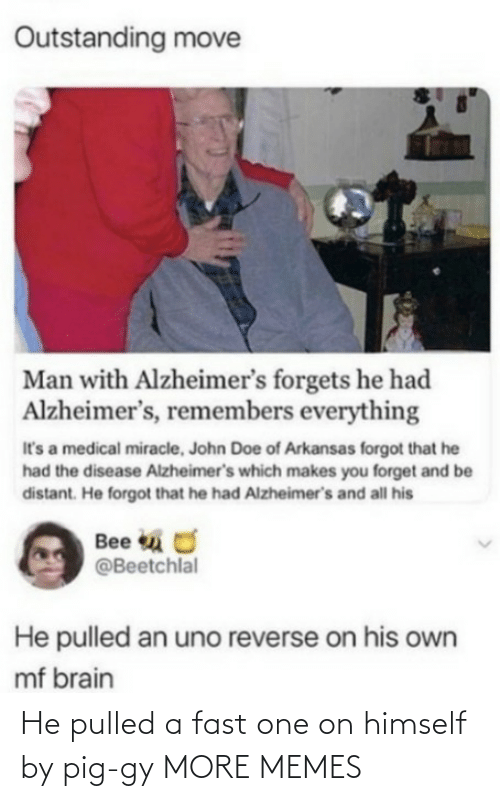doe: Outstanding move  Man with Alzheimer's forgets he had  Alzheimer's, remembers everything  It's a medical miracle, John Doe of Arkansas forgot that he  had the disease Alzheimer's which makes you forget and be  distant. He forgot that he had Alzheimer's and all his  Bee u O  @Beetchlal  He pulled an uno reverse on his own  mf brain He pulled a fast one on himself by pig-gy MORE MEMES