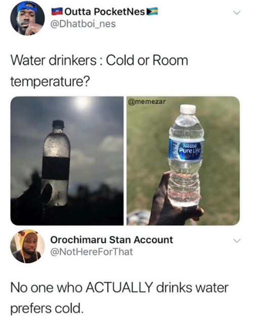 Orochimaru: Outta PocketNes  @Dhatboi_nes  Water drinkers: Cold or Room  temperature?  @memezar  Pure Life  Orochimaru Stan Account  @NotHereForThat  No one who ACTUALLY drinks water  prefers cold
