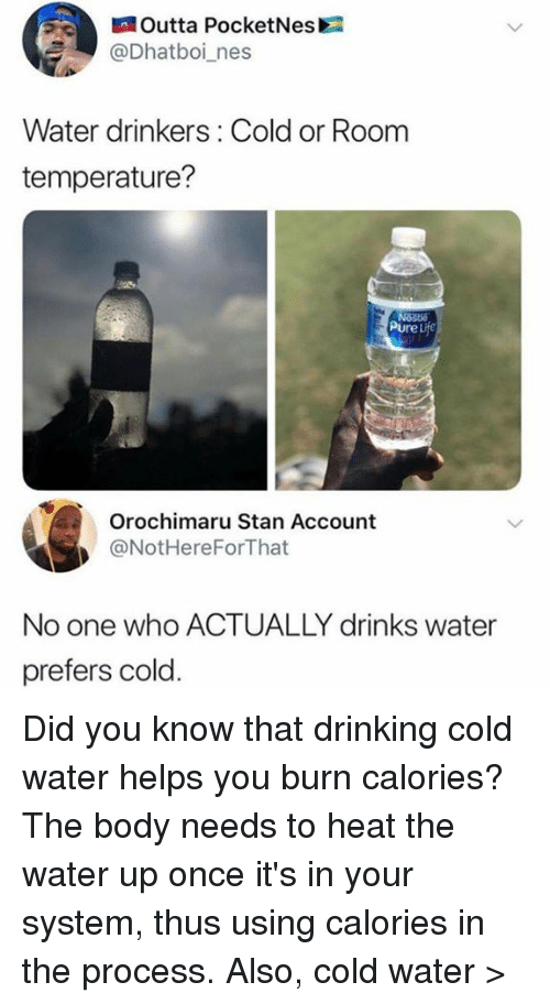 nes: Outta PocketNes  @Dhatboi_nes  Water drinkers: Cold or Room  temperature?  PureL  Orochimaru Stan Account  @NotHereForThat  No one who ACTUALLY drinks water  prefers cold Did you know that drinking cold water helps you burn calories? The body needs to heat the water up once it's in your system, thus using calories in the process.  Also, cold water >