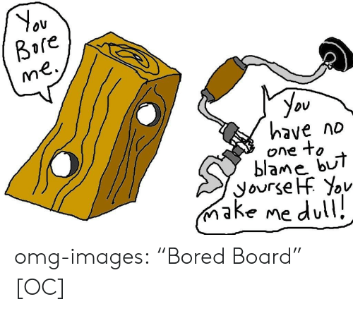 "Bui: Ov  Bore  you  have no  one to  blame bUi  ake me dul omg-images:  ""Bored Board"" [OC]"