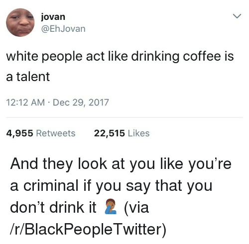Blackpeopletwitter, Drinking, and White People: ovan  @EhJovan  white people act like drinking coffee is  a talent  12:12 AM Dec 29, 2017  4,955 Retweets  22,515 Likes <p>And they look at you like you're a criminal if you say that you don't drink it 🤦🏾♂️ (via /r/BlackPeopleTwitter)</p>