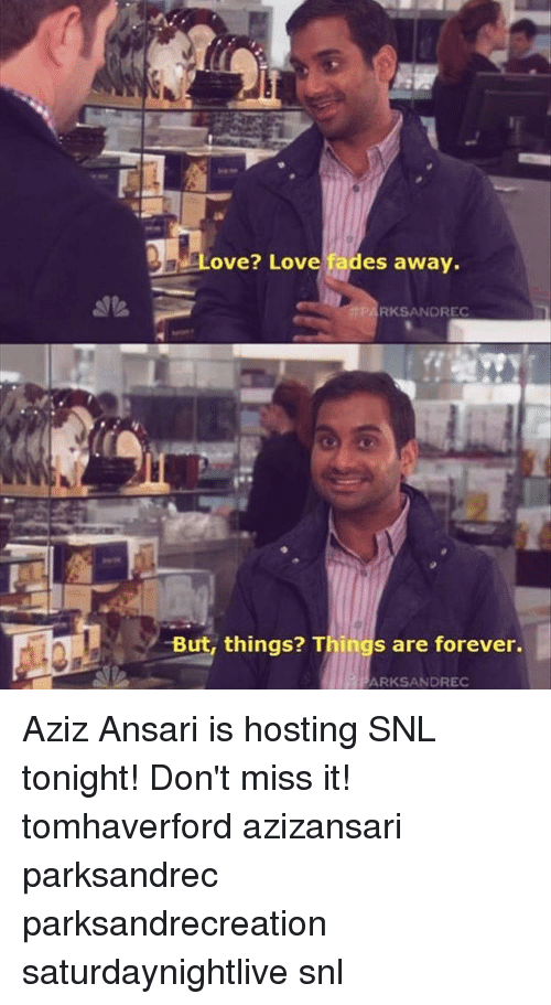 Fading Away: ove? Love fades away.  RKSANDREC  -But, things? Things are forever.  ARKSANDREC Aziz Ansari is hosting SNL tonight! Don't miss it! tomhaverford azizansari parksandrec parksandrecreation saturdaynightlive snl