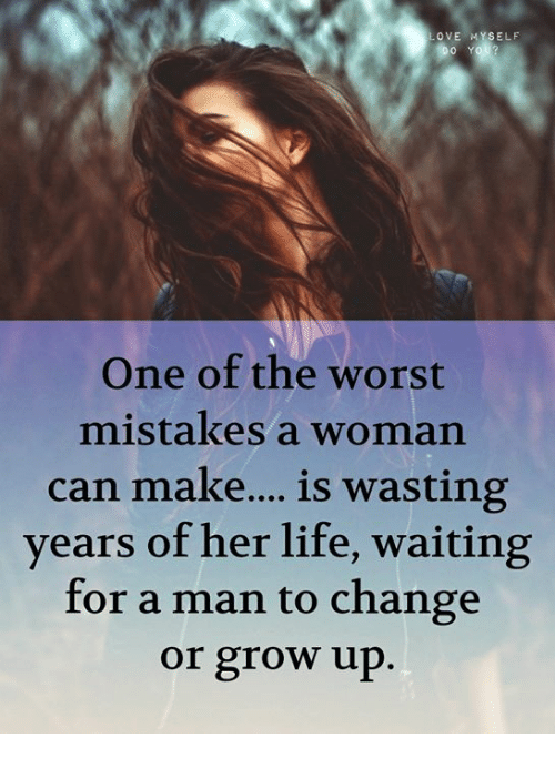 Life, Memes, and The Worst: OVE MYSELF  One of the worst  mistakes a woman  can make...is wasting  years of her life, waiting  for a man to change  or grow up