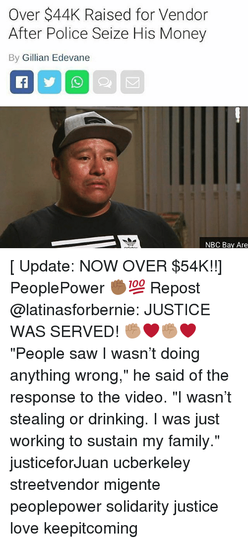 "overeating: Over $44K Raised for Vendor  After Police Seize His Money  By Gillian Edevane  NBC Bay Are [ Update: NOW OVER $54K!!] PeoplePower ✊🏾💯 Repost @latinasforbernie: JUSTICE WAS SERVED! ✊🏽❤️✊🏽❤️ ""People saw I wasn't doing anything wrong,"" he said of the response to the video. ""I wasn't stealing or drinking. I was just working to sustain my family."" justiceforJuan ucberkeley streetvendor migente peoplepower solidarity justice love keepitcoming"