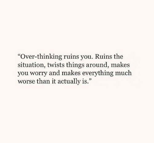 "twists: ""Over-thinking ruins you. Ruins the  situation, twists things around, makes  you worry and makes everything much  worse than it actually is.""  9"