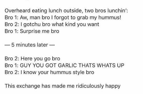 Happy, Hummus, and Got: Overheard eating lunch outside, two bros lunchin':  Bro 1: Aw, man bro I forgot to grab my hummus!  Bro 2: gotchu bro what kind you want  Bro 1: Surprise me bro  5 minutes later  Bro 2: Here you go bro  Bro 1: GUY YOU GOT GARLIC THATS WHATS UP  Bro 2: I know your hummus style bro  This exchange has made me ridiculously happy