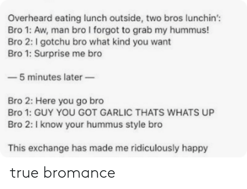 True, Happy, and Hummus: Overheard eating lunch outside, two bros lunchin'  Bro 1: Aw, man bro I forgot to grab my hummus!  Bro 2: I gotchu bro what kind you want  Bro 1: Surprise me bro  -5 minutes later  Bro 2: Here you go bro  Bro 1: GUY YOU GOT GARLIC THATS WHATS UP  Bro 2: I know your hummus style bro  This exchange has made me ridiculously happy true bromance