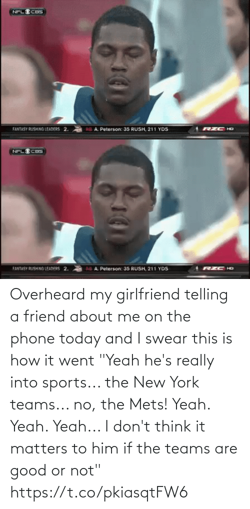 """Telling: Overheard my girlfriend telling a friend about me on the phone today and I swear this is how it went  """"Yeah he's really into sports... the New York teams... no, the Mets! Yeah. Yeah. Yeah... I don't think it matters to him if the teams are good or not"""" https://t.co/pkiasqtFW6"""