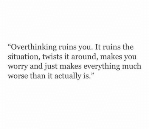 "twists: ""Overthinking ruins you. It ruins the  situation, twists it around, makes you  worry and just makes everything much  worse than it actually is."""