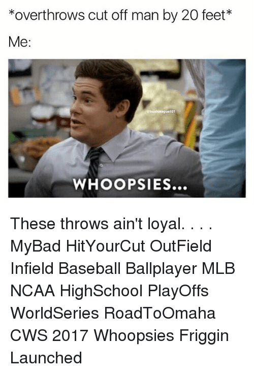 Outfielders: *overthrows cut off man by 20 feet*  Me  101  WHOOP SIES... These throws ain't loyal. . . . MyBad HitYourCut OutField Infield Baseball Ballplayer MLB NCAA HighSchool PlayOffs WorldSeries RoadToOmaha CWS 2017 Whoopsies Friggin Launched