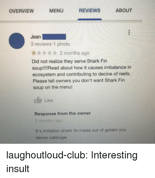 Club, Tumblr, and Shark: OVERVIEW  MENU  REVIEWS  ABOUT  Jean  3 reviews 1 photo  x 2 months ago  Did not realize they serve Shark Fin  soupl!IRead about how it causes imbalance in  ecosystem and contributing to decine of reefs.  Please tell owners you don't want Shark Fin  soup on the menu!  Like  Response from the owner  2 months ago  It's imitation shark fin made out of gelatin you  dense cabbage laughoutloud-club:  Interesting insult