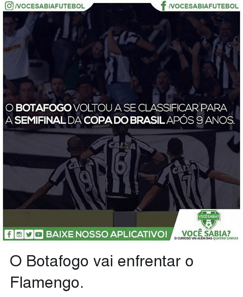 Memes, 🤖, and Copa: OVOCESABIAFUTEBOL  TNOCESABIAFUTEBOL  O BOTAFOGO VOLTOU A SE CLASSIFICAR PARA  A SEMIFINALDA COPA DO BRASILAPÓS 9ANOS.  CAIKA  VOCESABIA?  回00 BAIXE NOSSO APLICATIVO!  VOCE SABIA?  O CURIOSO VAI ALEM DAS QUATRO LINHAS O Botafogo vai enfrentar o Flamengo.