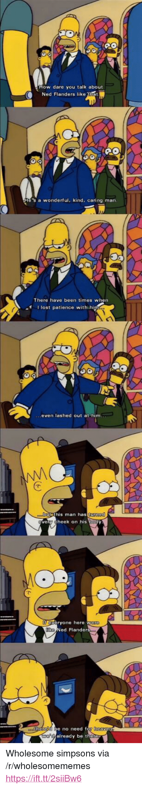 """Ned Flanders, The Simpsons, and Lost: ow dare you talk about  Ned Flanders like tiet  e's a wonderful, kind, caring marn  There have been times when  I lost patience with hi  even lashed out at him  butethis man as  turned  ery cheek on his body  eryone here w  Ned Flanders  e no need f  already be the <p>Wholesome simpsons via /r/wholesomememes <a href=""""https://ift.tt/2siiBw6"""">https://ift.tt/2siiBw6</a></p>"""