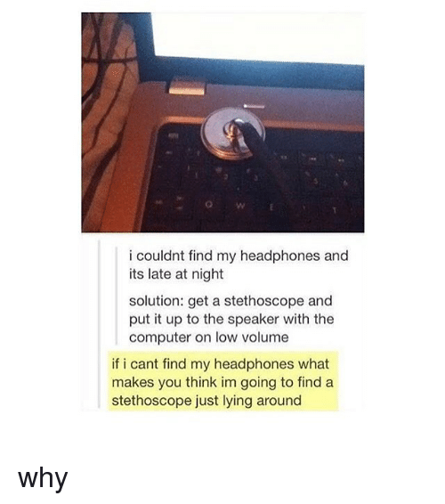 Memes, Computer, and Headphones: OW  i couldnt find my headphones and  its late at night  solution: get a stethoscope and  put it up to the speaker with the  computer on low volume  if i cant find my headphones what  makes you think im going to find a  stethoscope just lying around why