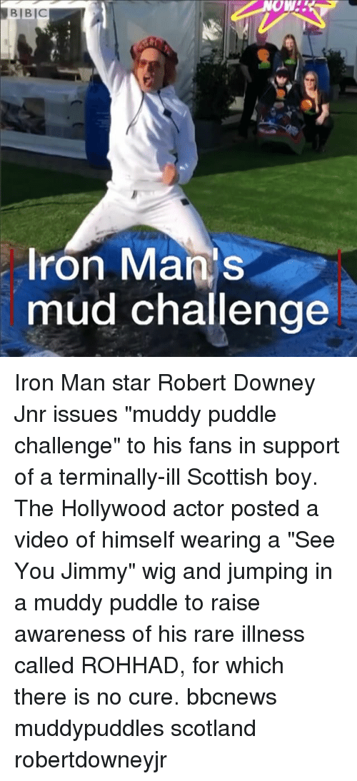 """Iron Man, Memes, and Robert Downey Jr.: Ow!  Iron Mans  mud challenge Iron Man star Robert Downey Jnr issues """"muddy puddle challenge"""" to his fans in support of a terminally-ill Scottish boy. The Hollywood actor posted a video of himself wearing a """"See You Jimmy"""" wig and jumping in a muddy puddle to raise awareness of his rare illness called ROHHAD, for which there is no cure. bbcnews muddypuddles scotland robertdowneyjr"""