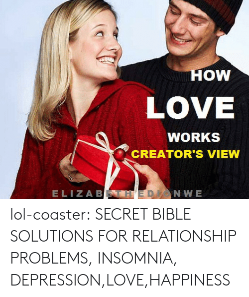 Insomnia: OW  LOVE  WORKS  CREATOR'S VIEW  ELIZA B  NWE lol-coaster:  SECRET BIBLE SOLUTIONS FOR RELATIONSHIP PROBLEMS, INSOMNIA, DEPRESSION,LOVE,HAPPINESS