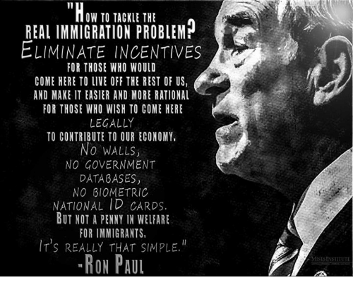 Ron Paul: OW TO TACKLE THE  REAL IMMIGRATION PROBLEM  ELIMINATE INCENTIVES  OR THOSE WHO WOULD  COME HERE TO LIVE OFF THE REST OF US,  AND MAKE IT EASIER AND MORE RATIONAL  FOR THOSE WHO WISH TO COME HERE  LEGALLY  TO CONTRIBUTE TO OUR ECONOMY,  No WALLS,  NO GOVERNMENT  DATABASES,  NO BIOMETRIC  NATIONAL ID CARDS.  BUT NOT A PENNY IN WELFARE  FOR IMMIGRANTS  IT's REALLY THAT SIMPLE.  -RON PAUL  MISESINSTITUTE