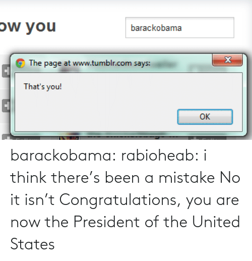 president: ow you  barackobama  The page at www.tumblr.com says:  That's you!  OK barackobama:  rabioheab:  i think there's been a mistake  No it isn't Congratulations, you are now the President of the United States