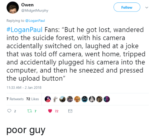 """Lost, Camera, and Computer: Owen  @MidgetMurphy  Follow  Replying to @LoganPaul  #LoganPaul Fans: """"But he got lost, wandered  into the suicide forest, with his camera  accidentally switched on, laughed at a joke  that was told off camera, went home, tripped  and accidentally plugged his camera into the  computer, and then he sneezed and pressed  the upload button""""  1:33 AM-2 Jan 2018  7 Retwets 72 Likes poor guy"""