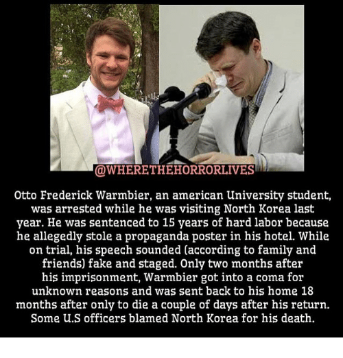 posterization: OWHERETHEHORRORLIVES  Otto Frederick Warmbier, an american University student,  was arrested while he was visiting North Korea last  year. He was sentenced to 15 years of hard labor because  he allegedly stole a propaganda poster in his hotel. While  on trial, his speech sounded (according to family and  friends) fake and staged. Only two months after  his imprisonment, Warmbier got into a coma for  unknown reasons and was sent back to his home 18  months after only to die a couple of days after his return.  Some U.S officers blamed North Korea for his death