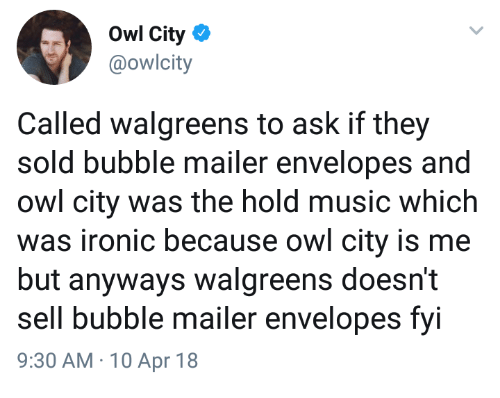 Walgreens: Owl City  @owlcity  Called walgreens to ask if they  sold bubble mailer envelopes and  owl city was the hold music which  was ironic because owl city is me  but anyways walgreens doesn't  sell bubble mailer envelopes fyi  9:30 AM 10 Apr 18