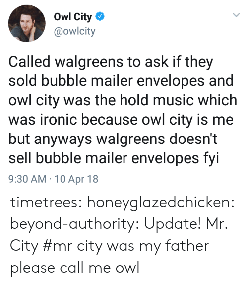Ironic, Music, and Tumblr: Owl City  @owlcity  Called walgreens to ask if they  sold bubble mailer envelopes and  owl city was the hold music which  was ironic because owl city is me  but anyways walgreens doesn't  sell bubble mailer envelopes fvi  9:30 AM 10 Apr 18 timetrees: honeyglazedchicken:  beyond-authority:   Update!   Mr. City   #mr city was my father please call me owl