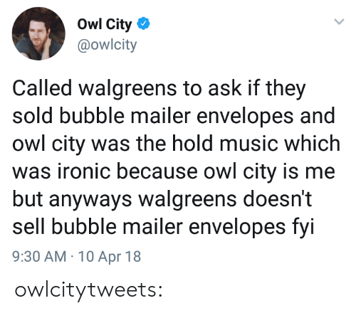 Walgreens: Owl City  @owlcity  Called walgreens to ask if they  sold bubble mailer envelopes and  owl city was the hold music which  was ironic because owl city is me  but anyways walgreens doesn't  sell bubble mailer envelopes fvi  9:30 AM 10 Apr 18 owlcitytweets: