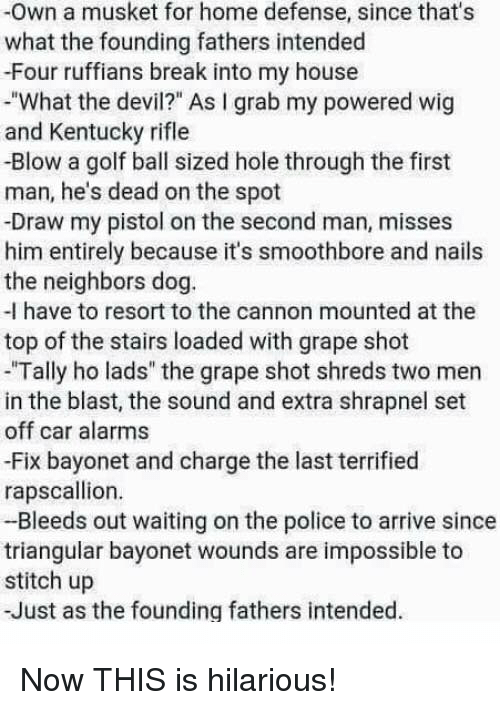 "Memes, My House, and Police: -Own a musket for home defense, since that's  what the founding fathers intended  -Four ruffians break into my house  -""What the devil?"" As I grab my powered wig  and Kentucky rifle  -Blow a golf ball sized hole through the first  man, he's dead on the spot  -Draw my pistol on the second man, misses  him entirely because it's smoothbore and nails  the neighbors dog.  -I have to resort to the cannon mounted at the  top of the stairs loaded with grape shot  ""Tally ho lads"" the grape shot shreds two men  in the blast, the sound and extra shrapnel set  off car alarms  -Fix bayonet and charge the last terrified  rapscallion.  -Bleeds out waiting on the police to arrive since  triangular bayonet wounds are impossible to  stitch up  -Just as the founding fathers intended. Now THIS is hilarious!"