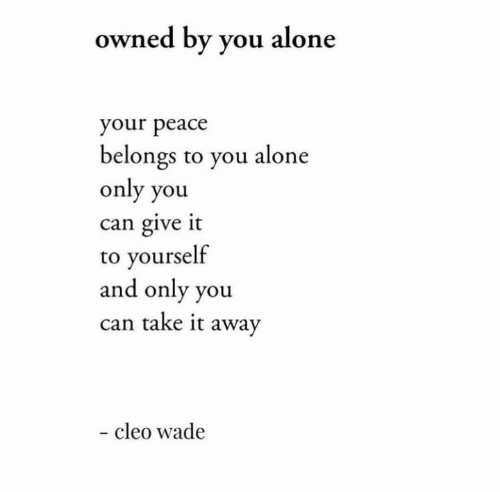 owned: owned by you alone  your peace  belongs to you alone  only you  can give it  to yourself  and only you  can take it away  - cleo wade