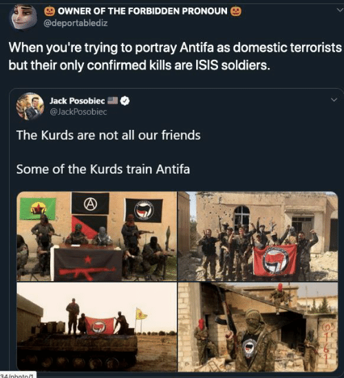 Confirmed: OWNER OF THE FORBIDDEN PRONOUN  @deportablediz  When you're trying to portray Antifa as domestic terrorists  but their only confirmed kills are ISIS soldiers.  Jack Posobiec  @JackPosobiec  The Kurds are not all our friends  Some of the Kurds train Antifa  34/nhoto/1