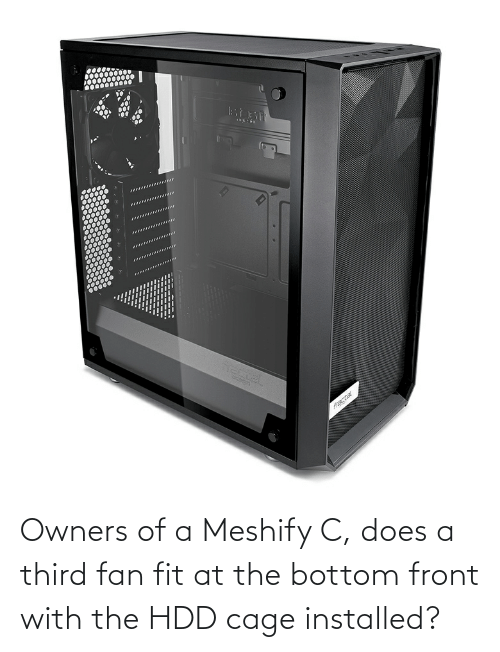 Owners: Owners of a Meshify C, does a third fan fit at the bottom front with the HDD cage installed?