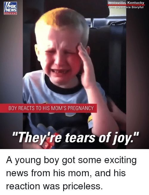 "Memes, Moms, and News: OX  EWS  Louisville, Kentucky  via Storyful  rin Bryan  chan nel  BOY REACTS TO HIS MOM'S PREGNANCY  ""Theylre tears of joy."" A young boy got some exciting news from his mom, and his reaction was priceless."