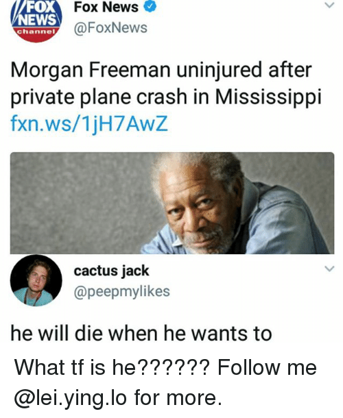 News Fox: oX  NEWS  Fox News  @FoxNews  channel  Morgan Freeman uninjured after  private plane crash in Mississippi  fxn.ws/1jH7AwZ  cactus jack  @peepmylikes  he will die when he wants to What tf is he?????? Follow me @lei.ying.lo for more.