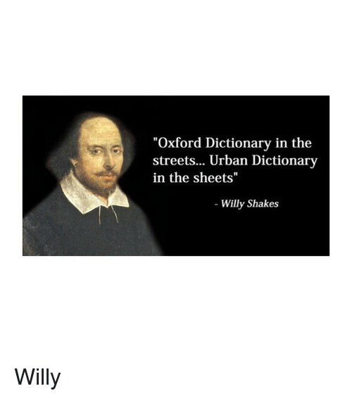 "oxford: ""Oxford Dictionary in the  streets... Urban Dictionary  in the sheets""  Willy Shakes Willy"