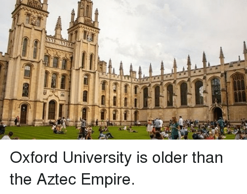 oxford university: Oxford University is older than the Aztec Empire.