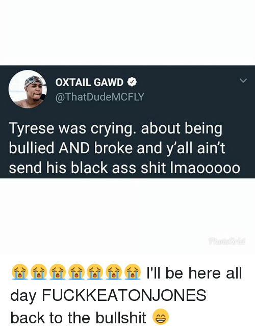 Gawd: OXTAIL GAWD  @ThatDudeMCFLY  Tyrese was crying. about being  bullied AND broke and y'all ain't  send his black ass shit Imaooooo 😭😭😭😭😭😭😭 I'll be here all day FUCKKEATONJONES back to the bullshit 😁