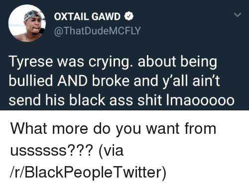 Gawd: OXTAIL GAWD  @ThatDudeMCFLY  Tyrese was crying. about being  bullied AND broke and y'all ain't  send his black ass shit Imaooooo <p>What more do you want from ussssss??? (via /r/BlackPeopleTwitter)</p>