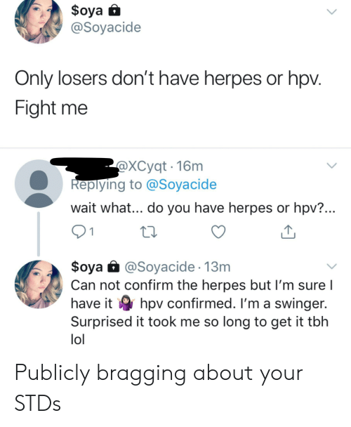 Herpes, Lol, and Tbh: $oya  @Soyacide  Only losers don't have herpes or hpv.  Fight me  @XCyqt 16m  Replying to @Soyacide  wait what... do you have herpes or hpv?...  1  $oya @Soyacide 13m  Can not confirm the herpes but I'm sure  have it hpv confirmed. I'm a swinger.  Surprised it took me so long to get it tbh  lol Publicly bragging about your STDs