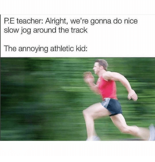 Teacher, Nice, and Alright: P.E teacher: Alright, we're gonna do nice  slow jog around the track  The annoying athletic kid: