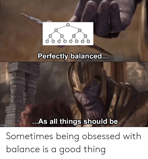 Obsessed With: P  Perfectly balance...  ...As all things should be  imgflip.com Sometimes being obsessed with balance is a good thing