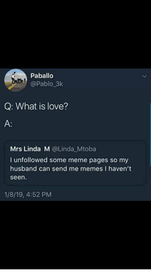 Love, Meme, and Memes: Paballo  @Pablo 3k  Q: What is love?  A:  Mrs Linda M @Linda_Mtoba  I unfollowed some meme pages so my  husband can send me memes I haven't  seen.  1/8/19, 4:52 PM