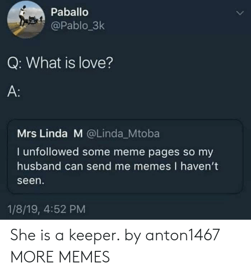 What Is Love: Paballo  @Pablo 3k  Q: What is love?  A:  Mrs Linda M @Linda_Mtoba  I unfollowed some meme pages so my  husband can send me memes I haven't  seen  1/8/19, 4:52 PM She is a keeper. by anton1467 MORE MEMES