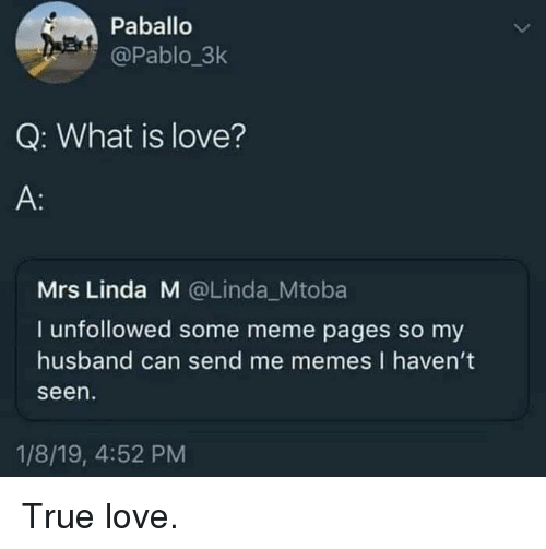 What Is Love: Paballo  @Pablo_3k  Q: What is love?  A:  Mrs Linda M @Linda_Mtoba  I unfollowed some meme pages so my  husband can send me memes I haven't  seen  1/8/19, 4:52 PM True love.