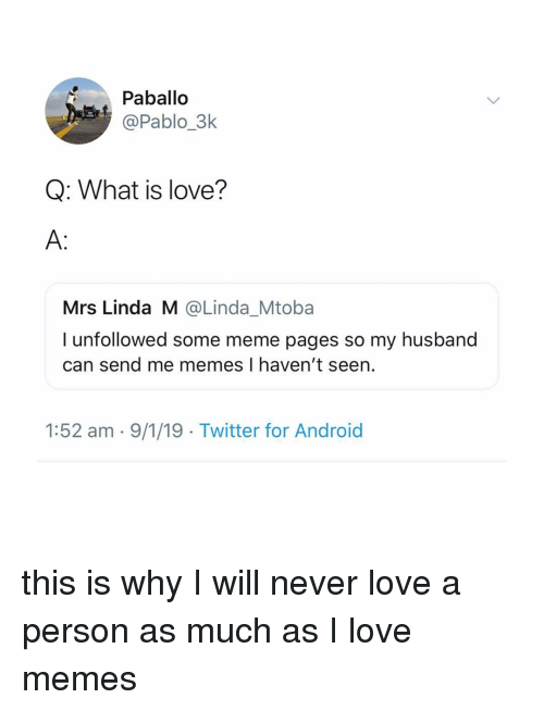 Android, Love, and Meme: Paballo  @Pablo_3k  Q: What is love?  A:  Mrs Linda M @Linda_Mtoba  I unfollowed some meme pages so my husband  can send me memes I haven't seen.  1:52 am - 9/1/19 Twitter for Android this is why I will never love a person as much as I love memes
